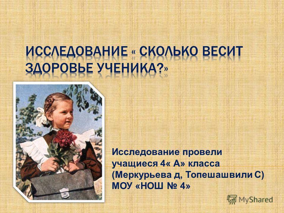Исследование провели учащиеся 4« А» класса (Меркурьева д, Топешашвили С) МОУ «НОШ 4»