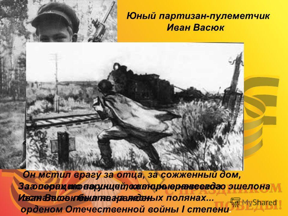 Юный партизан-пулеметчик Иван Васюк За операцию по уничтожению вражеского эшелона Иван Васюк был награжден орденом Отечественной войны I степени. Он мстил врагу за отца, за сожженный дом, за своих товарищей, которые навсегда остались лежать на лесных