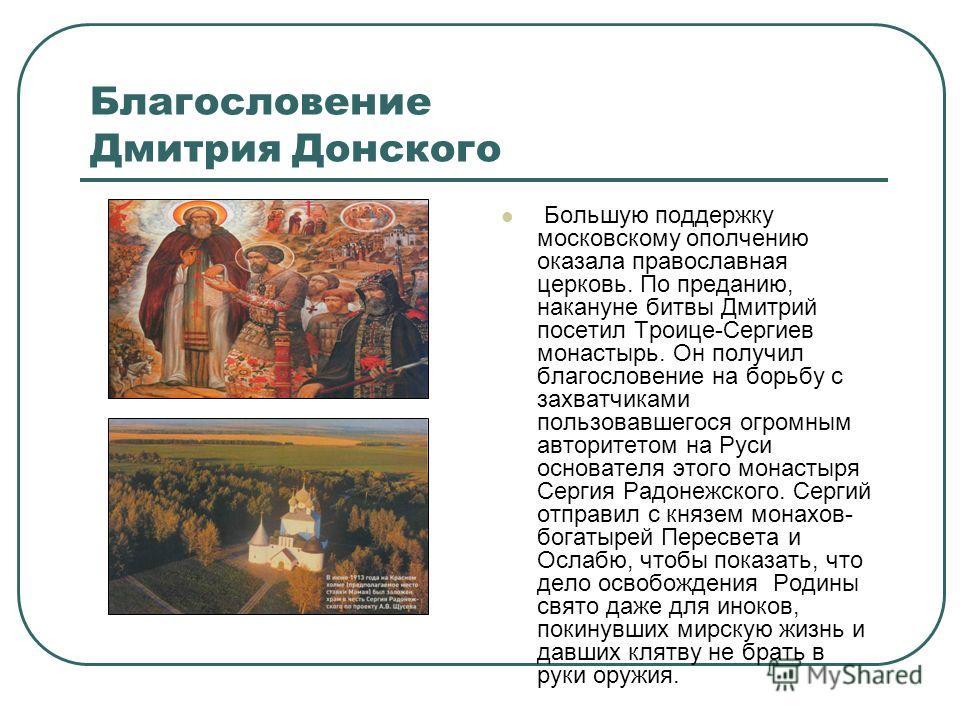 Благословение Дмитрия Донского Большую поддержку московскому ополчению оказала православная церковь. По преданию, накануне битвы Дмитрий посетил Троице-Сергиев монастырь. Он получил благословение на борьбу с захватчиками пользовавшегося огромным авто