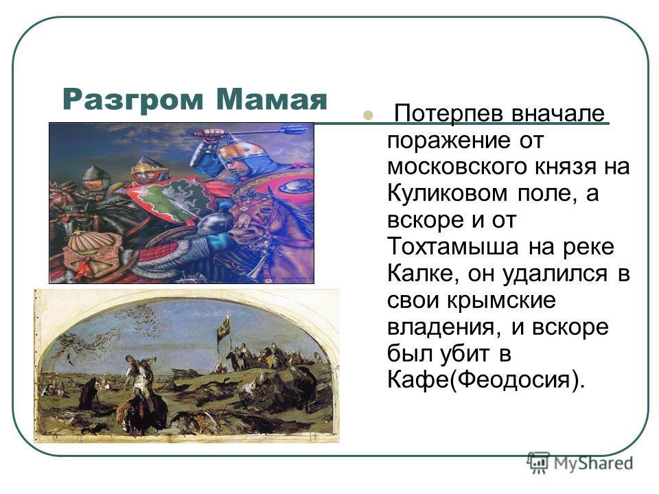 Разгром Мамая Потерпев вначале поражение от московского князя на Куликовом поле, а вскоре и от Тохтамыша на реке Калке, он удалился в свои крымские владения, и вскоре был убит в Кафе(Феодосия).