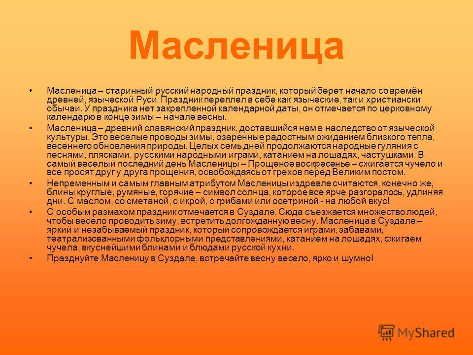 Масленица – старинный русский народный праздник, который берет начало со времён древней, языческой Руси. Праздник переплел в себе как языческие, так и христиански обычаи. У праздника нет закрепленной календарной даты, он отмечается по церковному кале