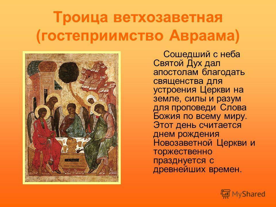 Троица ветхозаветная (гостеприимство Авраама) Сошедший с неба Святой Дух дал апостолам благодать священства для устроения Церкви на земле, силы и разум для проповеди Слова Божия по всему миру. Этот день считается днем рождения Новозаветной Церкви и т