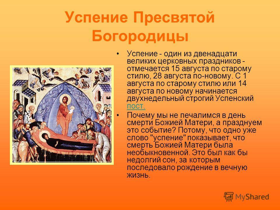 Успение Пресвятой Богородицы Успение - один из двенадцати великих церковных праздников - отмечается 15 августа по старому стилю, 28 августа по-новому. С 1 августа по старому стилю или 14 августа по новому начинается двухнедельный строгий Успенский по