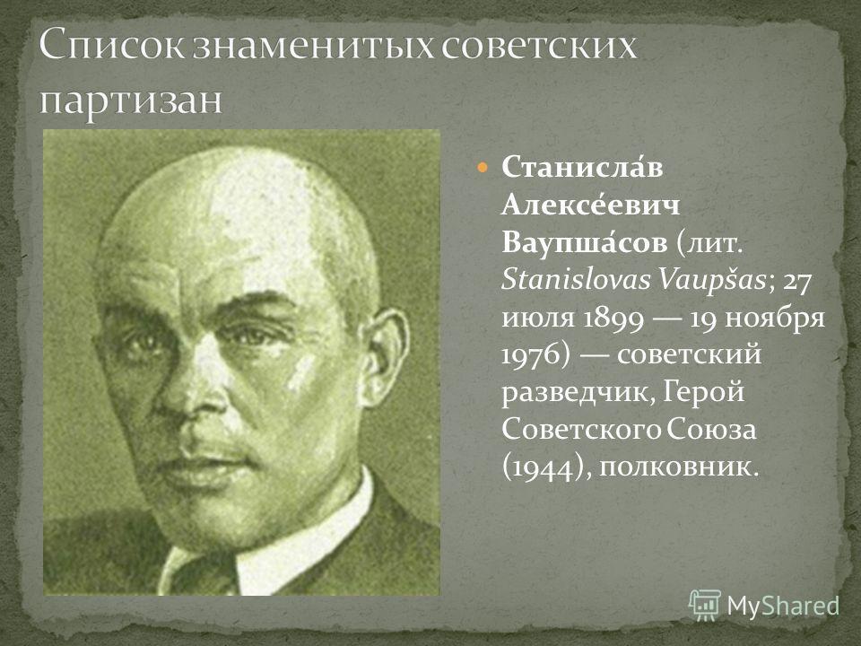 Станисла́в Алексе́евич Ваупша́сов (лит. Stanislovas Vaupšas; 27 июля 1899 19 ноября 1976) советский разведчик, Герой Советского Союза (1944), полковник.
