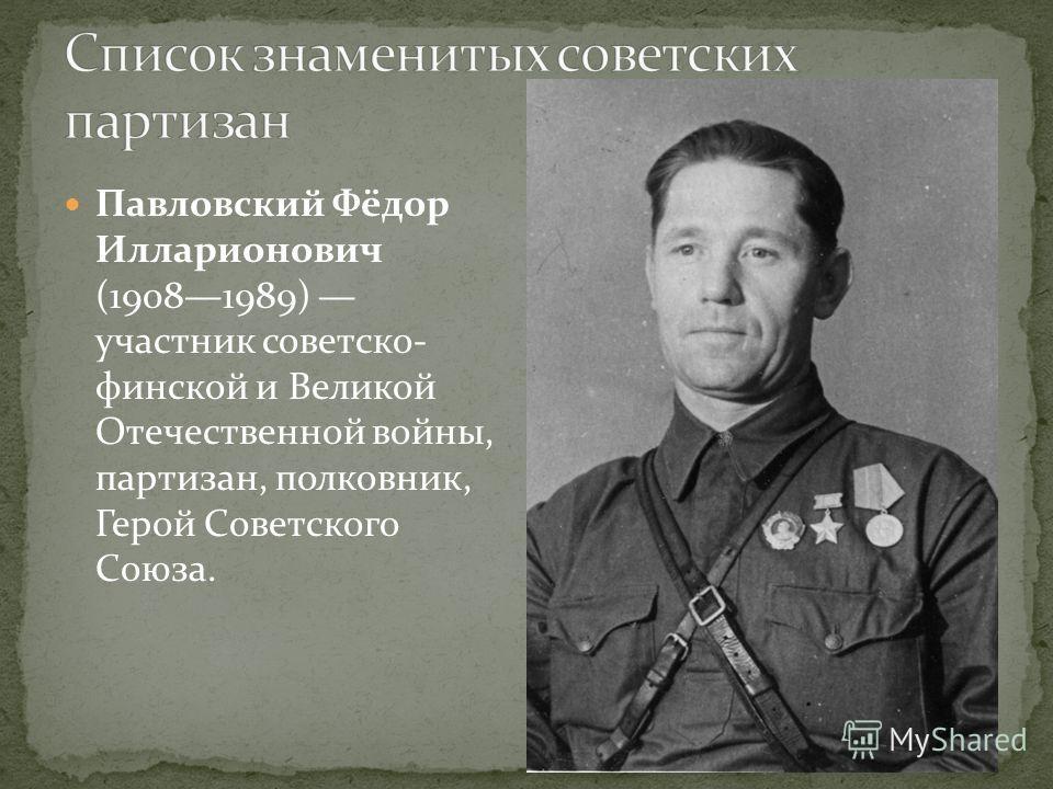 Павловский Фёдор Илларионович (19081989) участник советско- финской и Великой Отечественной войны, партизан, полковник, Герой Советского Союза.