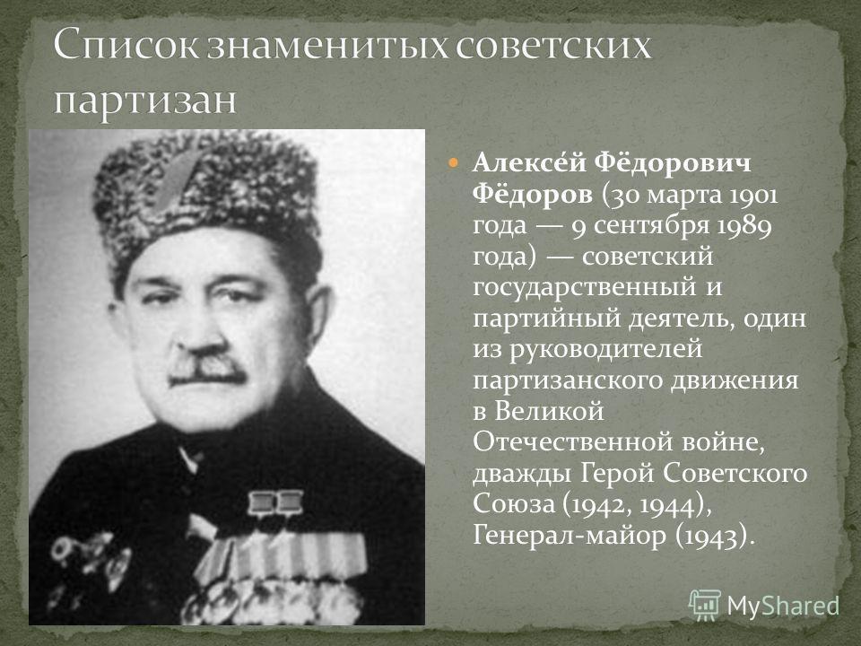 Алексе́й Фёдорович Фёдоров (30 марта 1901 года 9 сентября 1989 года) советский государственный и партийный деятель, один из руководителей партизанского движения в Великой Отечественной войне, дважды Герой Советского Союза (1942, 1944), Генерал-майор