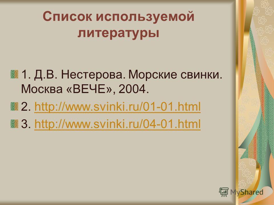 Список используемой литературы 1. Д.В. Нестерова. Морские свинки. Москва «ВЕЧЕ», 2004. 2. http://www.svinki.ru/01-01.htmlhttp://www.svinki.ru/01-01.html 3. http://www.svinki.ru/04-01.htmlhttp://www.svinki.ru/04-01.html