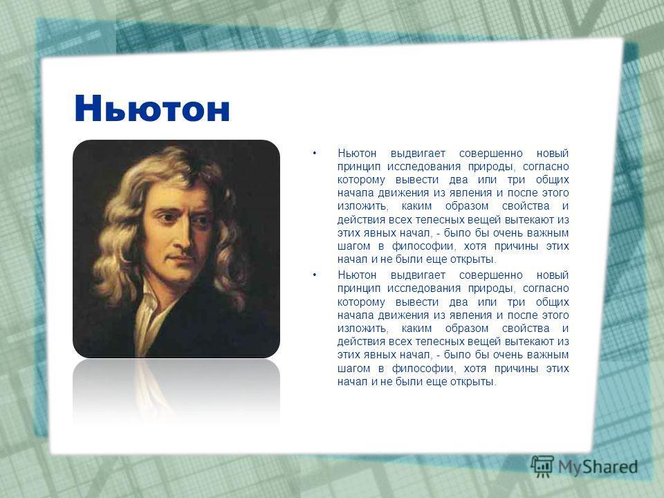 Ньютон Ньютон выдвигает совершенно новый принцип исследования природы, согласно которому вывести два или три общих начала движения из явления и после этого изложить, каким образом свойства и действия всех телесных вещей вытекают из этих явных начал,