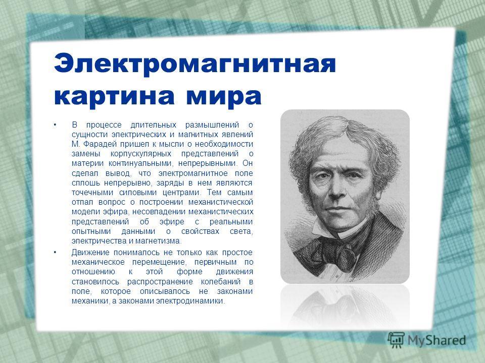 Электромагнитная картина мира В процессе длительных размышлений о сущности электрических и магнитных явлений М. Фарадей пришел к мысли о необходимости замены корпускулярных представлений о материи континуальными, непрерывными. Он сделал вывод, что эл