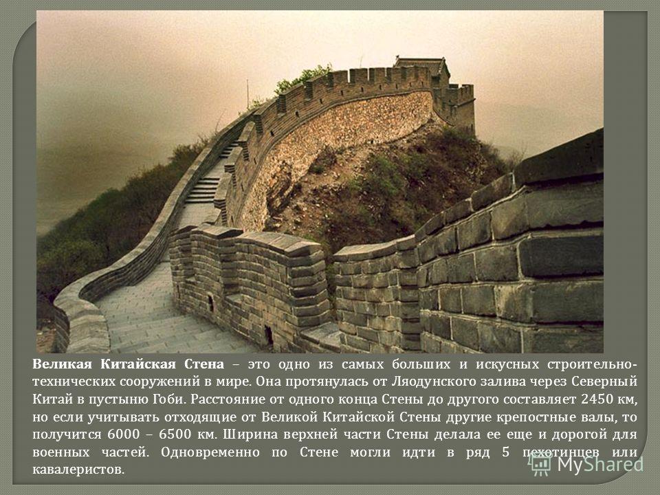 Великая Китайская Стена – это одно из самых больших и искусных строительно- технических сооружений в мире. Она протянулась от Ляодунского залива через Северный Китай в пустыню Гоби. Расстояние от одного конца Стены до другого составляет 2450 км, но е