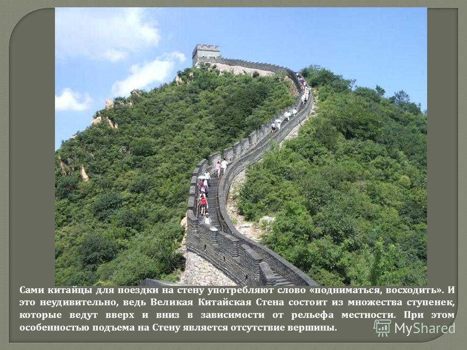 Сами китайцы для поездки на стену употребляют слово «подниматься, восходить». И это неудивительно, ведь Великая Китайская Стена состоит из множества ступенек, которые ведут вверх и вниз в зависимости от рельефа местности. При этом особенностью подъем