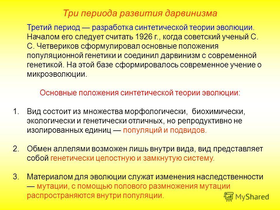 Три периода развития дарвинизма Третий период разработка синтетической теории эволюции. Началом его следует считать 1926 г., когда советский ученый С. С. Четвериков сформулировал основные положения популяционной генетики и соединил дарвинизм с соврем