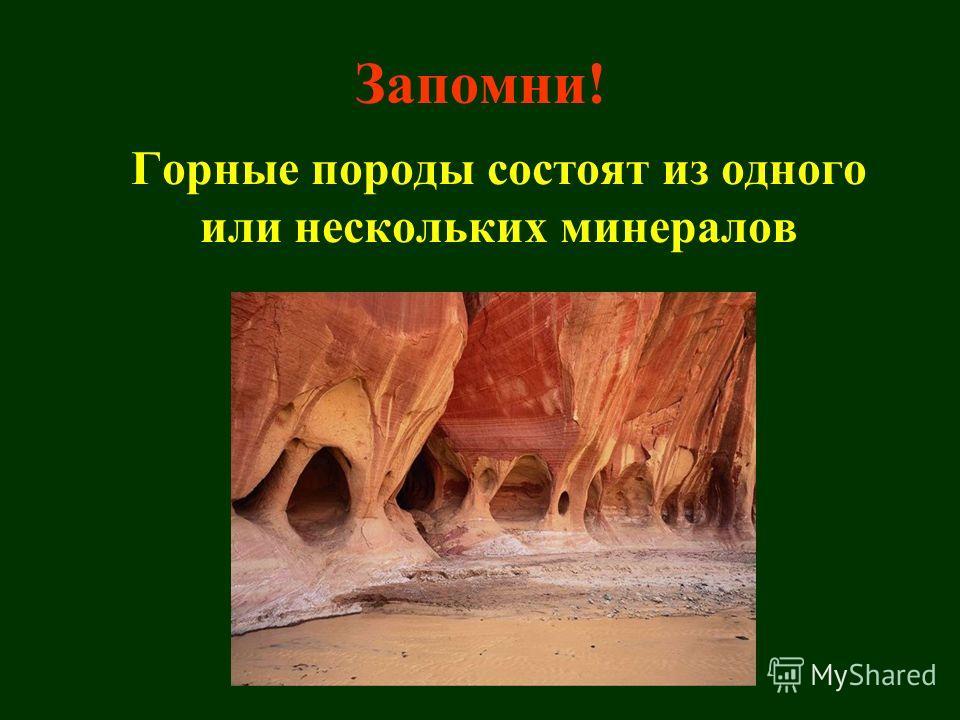 Горные породы состоят из одного или нескольких минералов Запомни!