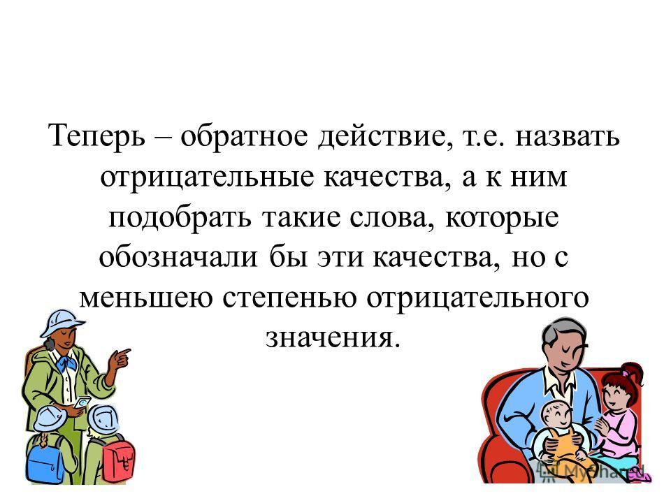 Теперь – обратное действие, т.е. назвать отрицательные качества, а к ним подобрать такие слова, которые обозначали бы эти качества, но с меньшею степенью отрицательного значения.