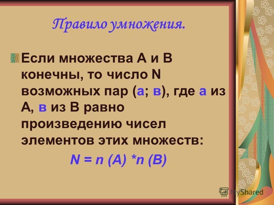 Правило умножения. Если множества А и В конечны, то число N возможных пар (а; в), где а из А, в из В равно произведению чисел элементов этих множеств: N = n (A) *n (B)