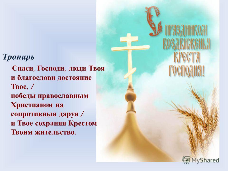 Тропарь Спаси, Господи, люди Твоя и благослови достояние Твое, / победы православным Христианом на сопротивныя даруя / и Твое сохраняя Крестом Твоим жительство.