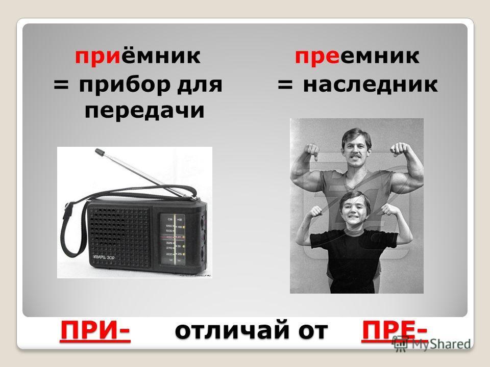 приёмник = прибор для передачи преемник = наследник ПРИ- отличай от ПРЕ-