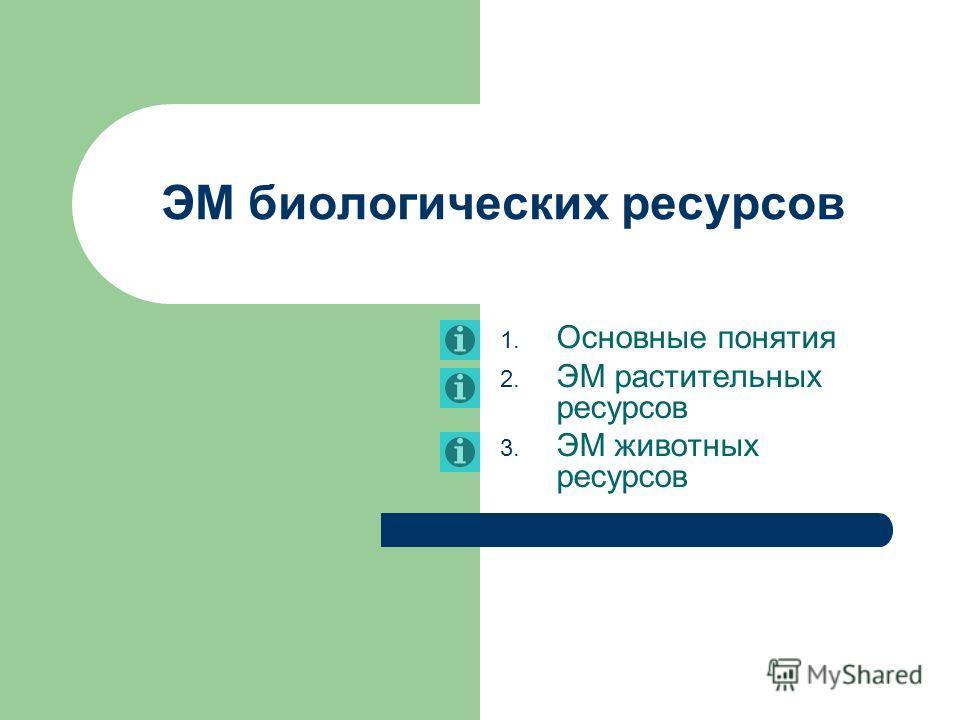 ЭМ биологических ресурсов 1. Основные понятия 2. ЭМ растительных ресурсов 3. ЭМ животных ресурсов