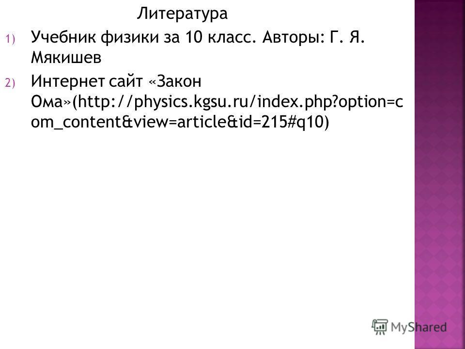 Литература 1) Учебник физики за 10 класс. Авторы: Г. Я. Мякишев 2) Интернет сайт «Закон Ома»(http://physics.kgsu.ru/index.php?option=c om_content&view=article&id=215#q10)