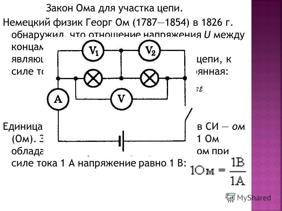 Закон Ома для участка цепи. Немецкий физик Георг Ом (17871854) в 1826 г. обнаружил, что отношение напряжения U между концами металлического проводника, являющегося участком электрической цепи, к силе тока I в цепи есть величина постоянная: Единица эл