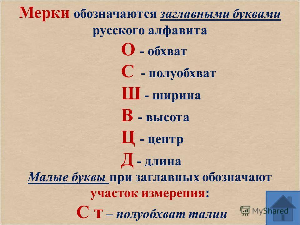 Мерки обозначаются заглавными буквами русского алфавита О - обхват С - полуобхват Ш - ширина В - высота Ц - центр Д - длина Малые буквы при заглавных обозначают участок измерения: С т – полуобхват талии