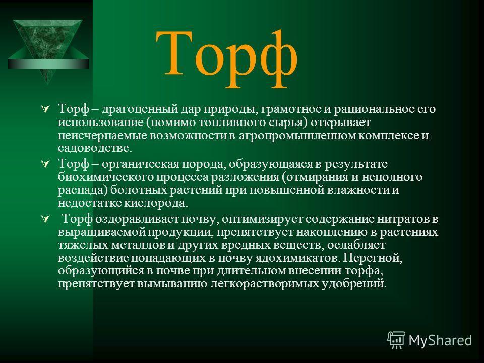 Торф Торф – драгоценный дар природы, грамотное и рациональное его использование (помимо топливного сырья) открывает неисчерпаемые возможности в агропромышленном комплексе и садоводстве. Торф – органическая порода, образующаяся в результате биохимичес