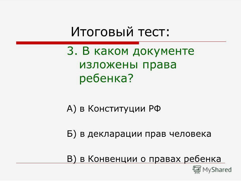 Итоговый тест: 3. В каком документе изложены права ребенка? А) в Конституции РФ Б) в декларации прав человека В) в Конвенции о правах ребенка