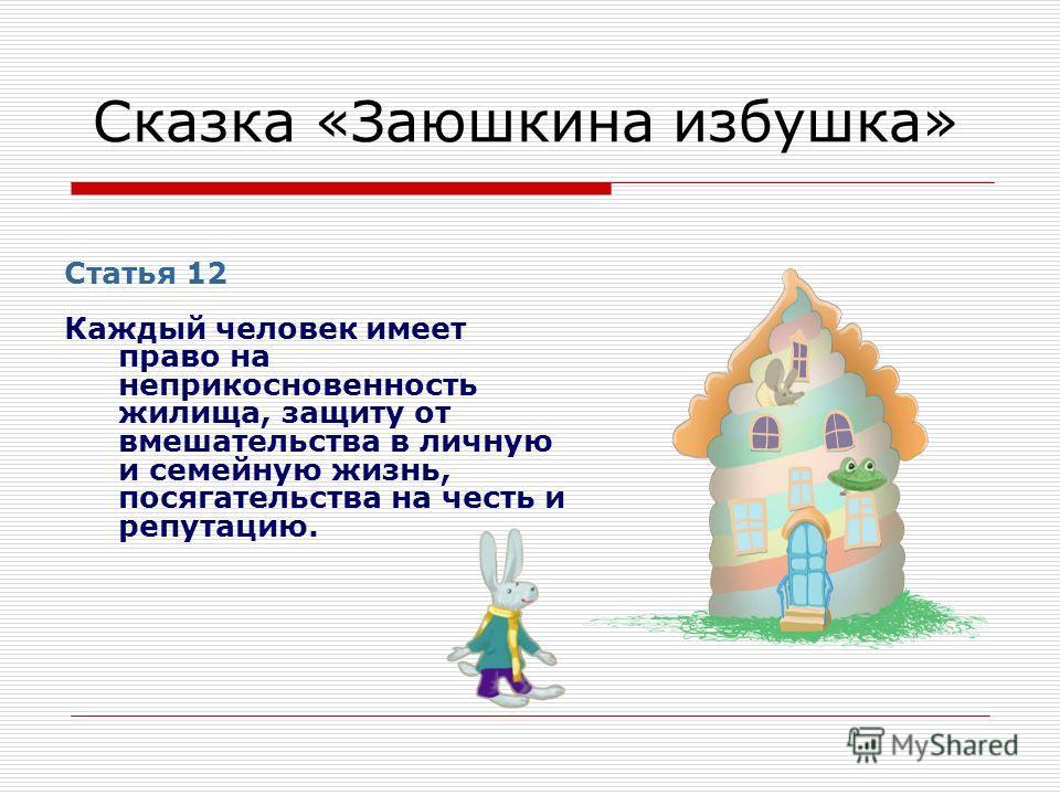 Сказка «Заюшкина избушка» Статья 12 Каждый человек имеет право на неприкосновенность жилища, защиту от вмешательства в личную и семейную жизнь, посягательства на честь и репутацию.