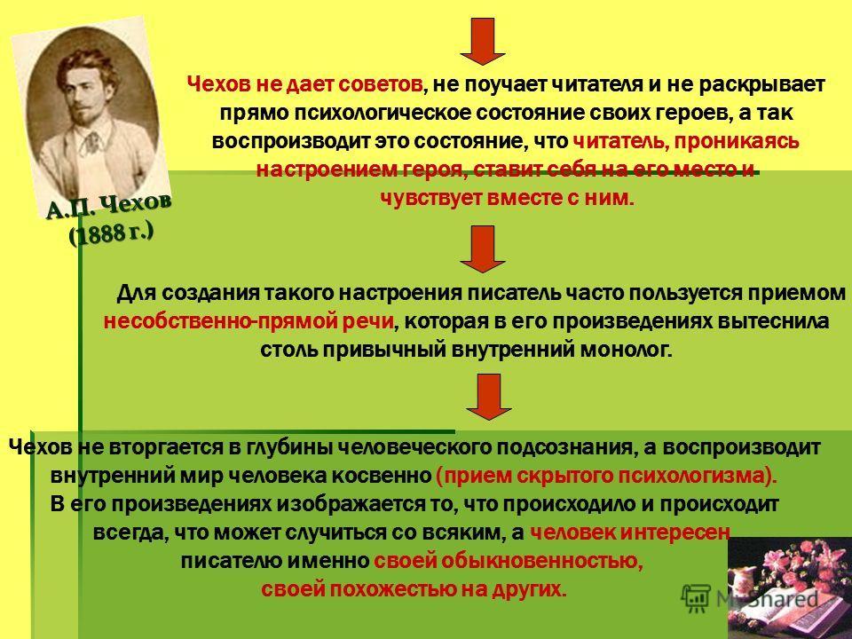А.П. Чехов (1888 г.) Чехов не дает советов, не поучает читателя и не раскрывает прямо психологическое состояние своих героев, а так воспроизводит это состояние, что читатель, проникаясь настроением героя, ставит себя на его место и чувствует вместе с