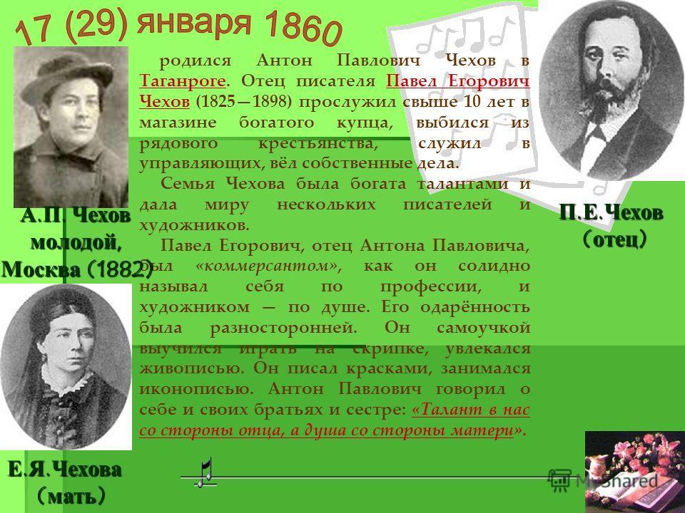 родился Антон Павлович Чехов в Таганроге. Отец писателя Павел Егорович Чехов (18251898) прослужил свыше 10 лет в магазине богатого купца, выбился из рядового крестьянства, служил в управляющих, вёл собственные дела. Семья Чехова была богата талантами