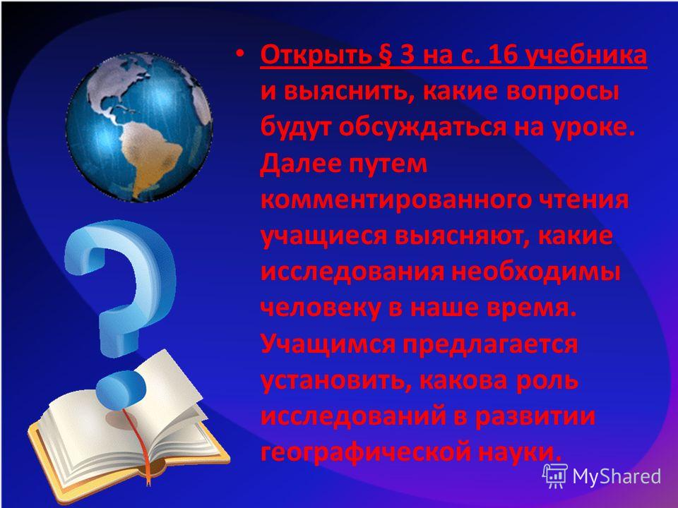 Открыть § 3 на с. 16 учебника и выяснить, какие вопросы будут обсуждаться на уроке. Далее путем комментированного чтения учащиеся выясняют, какие исследования необходимы человеку в наше время. Учащимся предлагается установить, какова роль исследовани