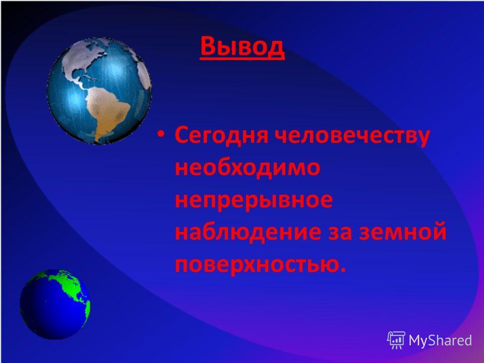 Вывод Сегодня человечеству необходимо непрерывное наблюдение за земной поверхностью.