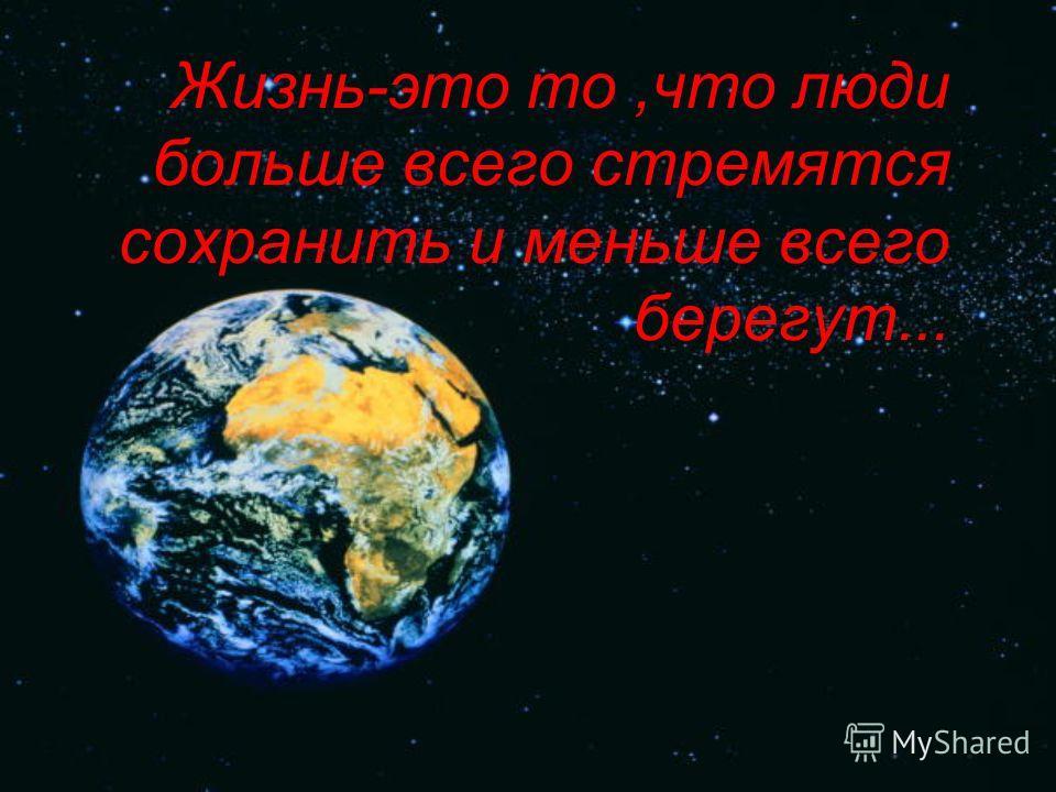 Жизнь-это то,что люди больше всего стремятся сохранить и меньше всего берегут...