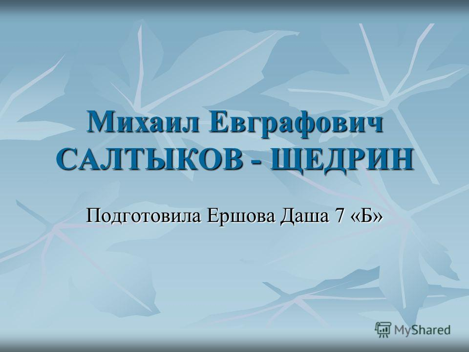 Михаил Евграфович САЛТЫКОВ - ЩЕДРИН Подготовила Ершова Даша 7 «Б»
