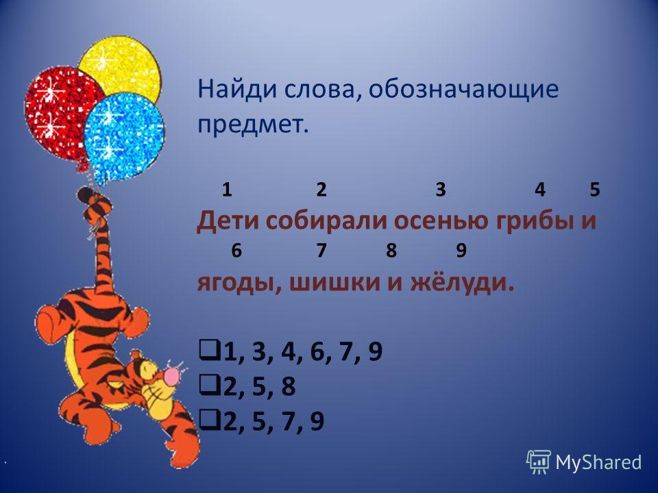 Найди слова, обозначающие предмет. 1 2 3 4 5 Дети собирали осенью грибы и 6 7 8 9 ягоды, шишки и жёлуди. 1, 3, 4, 6, 7, 9 2, 5, 8 2, 5, 7, 9