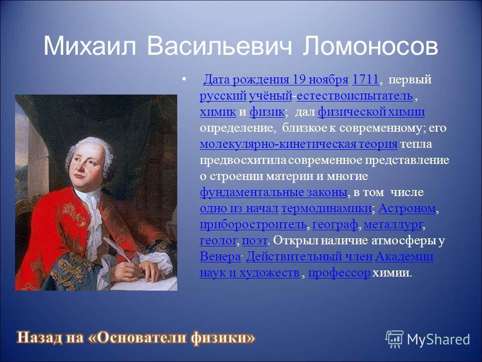 Михаил Васильевич Ломоносов Дата рождения 19 ноября 1711, первый русский учёный-естествоиспытатель, химик и физик; дал физической химии определение, близкое к современному; его молекулярно-кинетическая теория тепла предвосхитила современное представл