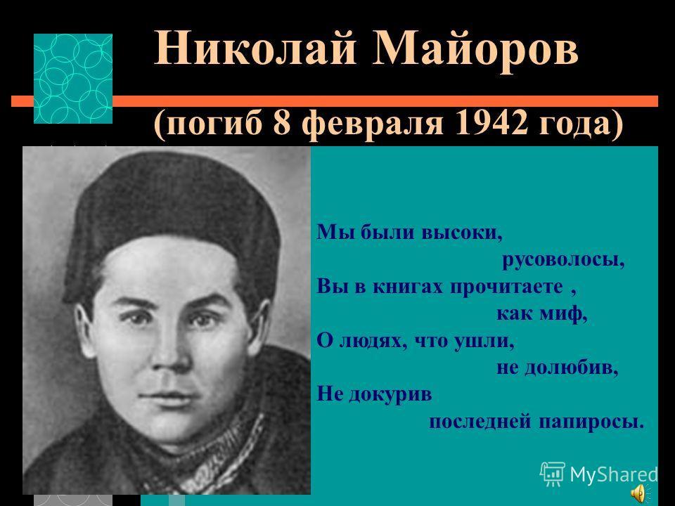 Николай Майоров (погиб 8 февраля 1942 года) Мы были высоки, русоволосы, Вы в книгах прочитаете, как миф, О людях, что ушли, не долюбив, Не докурив последней папиросы.
