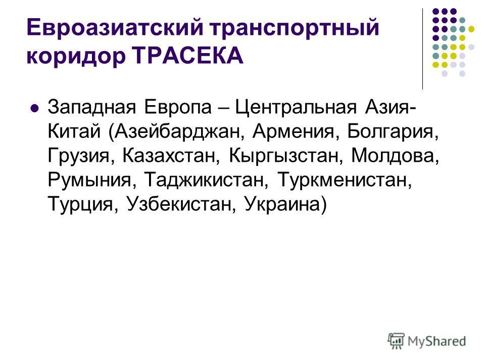 Евроазиатский транспортный коридор ТРАСЕКА Западная Европа – Центральная Азия- Китай (Азейбарджан, Армения, Болгария, Грузия, Казахстан, Кыргызстан, Молдова, Румыния, Таджикистан, Туркменистан, Турция, Узбекистан, Украина)