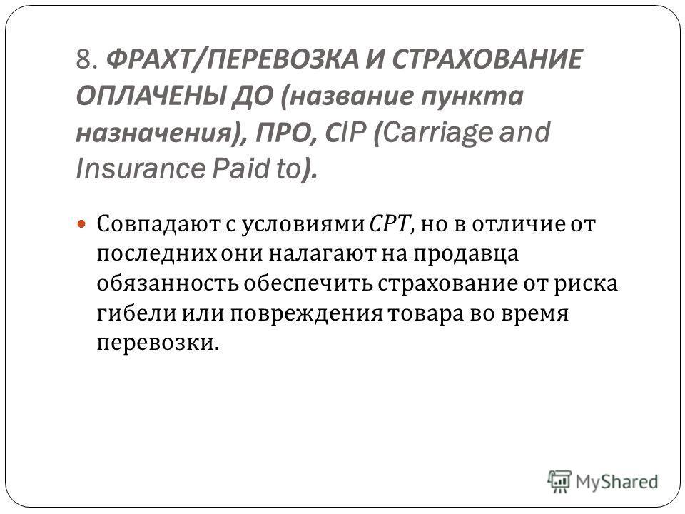 8. ФРАХТ / ПЕРЕВОЗКА И СТРАХОВАНИЕ ОПЛАЧЕНЫ ДО ( название пункта назначения ), ПРО, С IP (Carriage and Insurance Paid to). Совпадают с условиями СРТ, но в отличие от последних они налагают на продавца обязанность обеспечить страхование от риска гибел