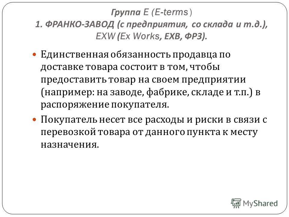 Группа E (E-terms ) 1. ФРАНКО - ЗАВОД ( с предприятия, со склада и т. д.), EXW (Ex Works, ЕХВ, ФРЗ ). Единственная обязанность продавца по доставке товара состоит в том, чтобы предоставить товар на своем предприятии ( например : на заводе, фабрике, с