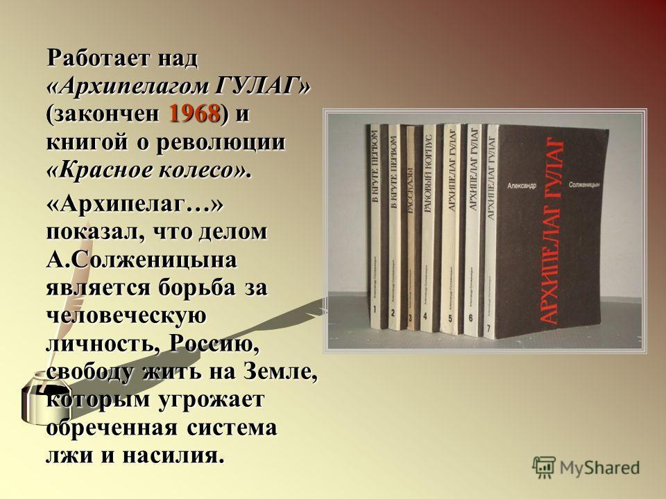 Работает над «Архипелагом ГУЛАГ» (закончен 1968) и книгой о революции «Красное колесо». Работает над «Архипелагом ГУЛАГ» (закончен 1968) и книгой о революции «Красное колесо». «Архипелаг…» показал, что делом А.Солженицына является борьба за человечес