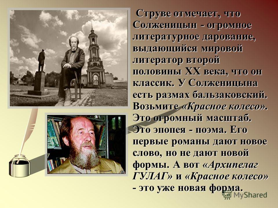 Струве отмечает, что Солженицын - огромное литературное дарование, выдающийся мировой литератор второй половины XX века, что он классик. У Солженицына есть размах бальзаковский. Возьмите «Красное колесо». Это огромный масштаб. Это эпопея - поэма. Его