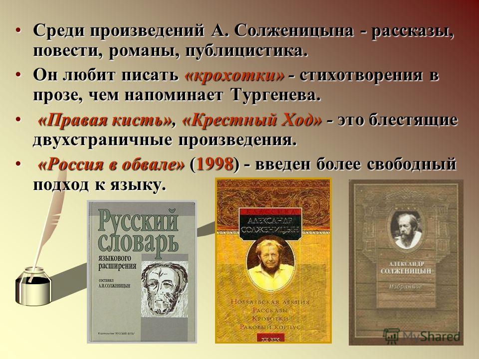Среди произведений А. Солженицына - рассказы, повести, романы, публицистика.Среди произведений А. Солженицына - рассказы, повести, романы, публицистика. Он любит писать «крохотки» - стихотворения в прозе, чем напоминает Тургенева.Он любит писать «кро