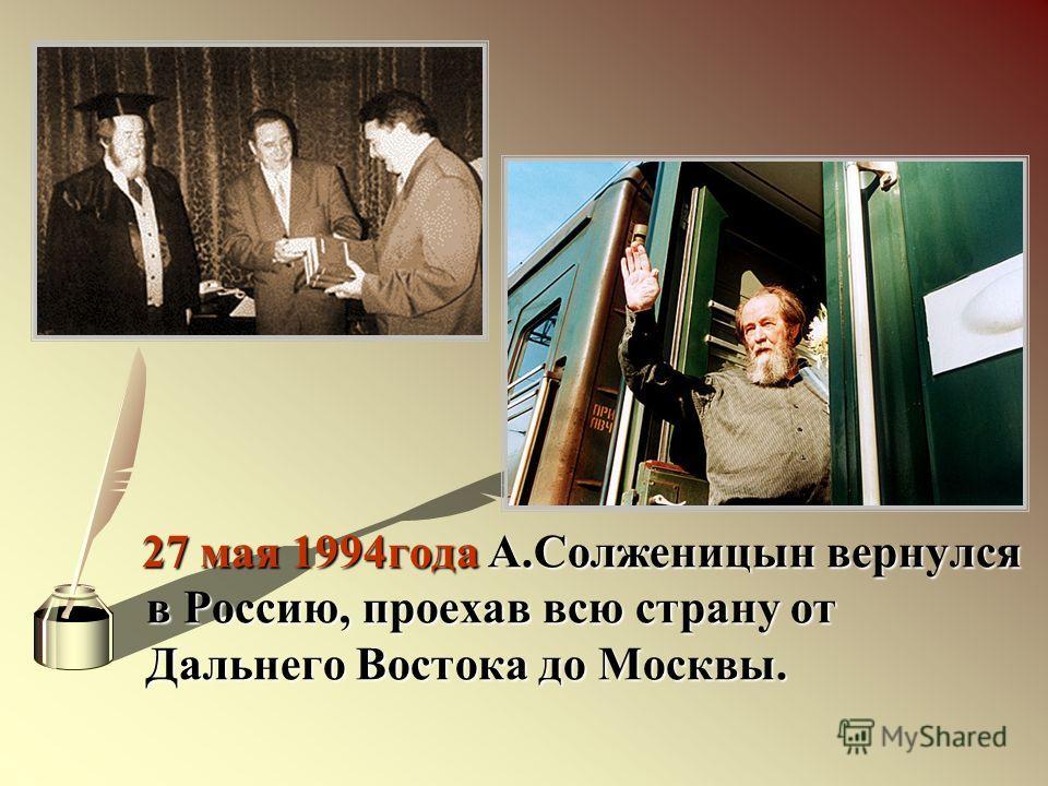 27 мая 1994года А.Солженицын вернулся в Россию, проехав всю страну от Дальнего Востока до Москвы.