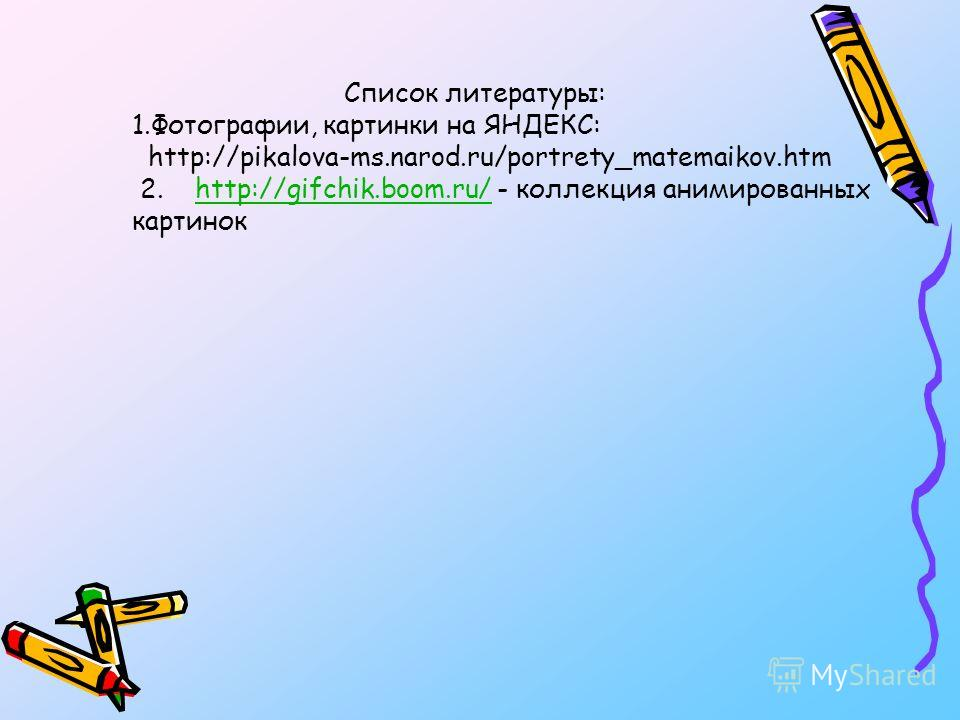 Список литературы: 1.Фотографии, картинки на ЯНДЕКС: http://pikalova-ms.narod.ru/portrety_matemaikov.htm 2. http://gifchik.boom.ru/ - коллекция анимированных картинокhttp://gifchik.boom.ru/