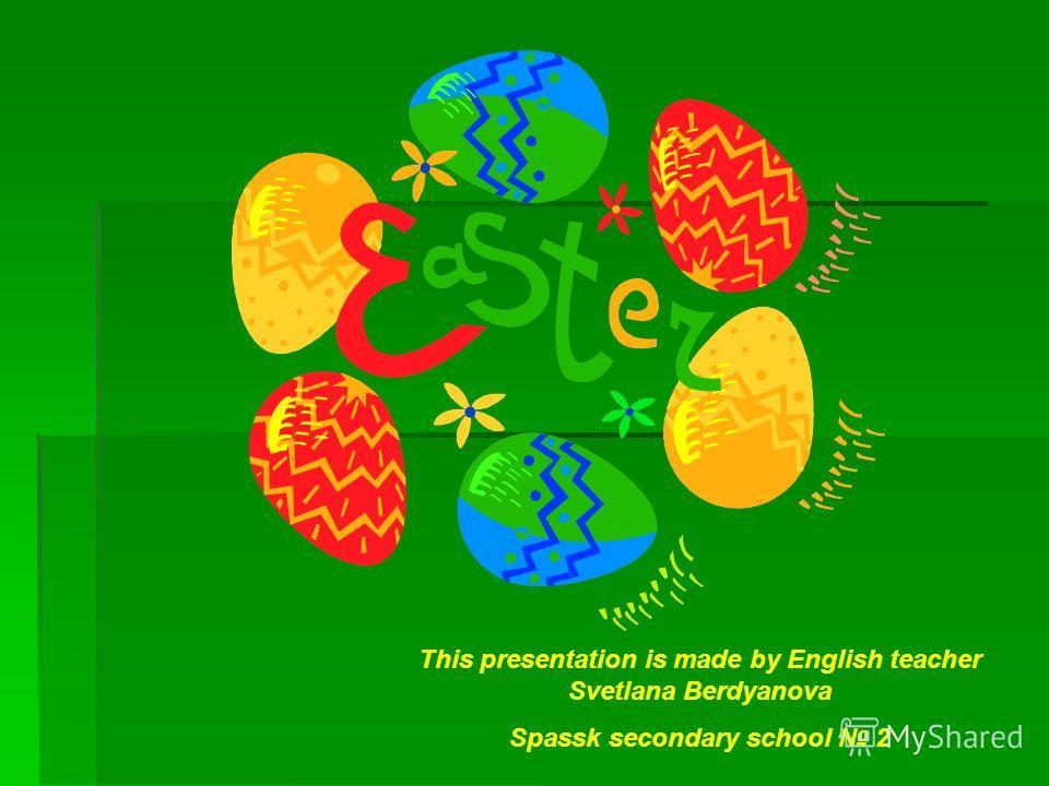 This presentation is made by English teacher Svetlana Berdyanova Spassk secondary school 2