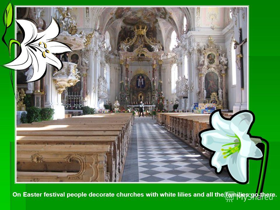 On Easter festival people decorate churches with white lilies and all the families go there.