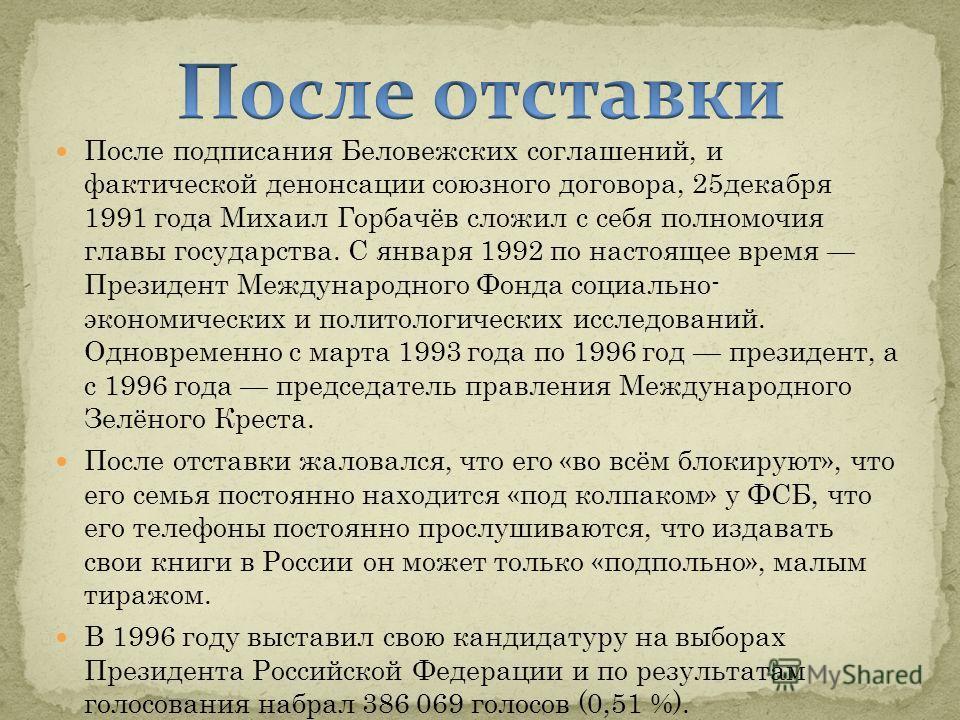 После подписания Беловежских соглашений, и фактической денонсации союзного договора, 25декабря 1991 года Михаил Горбачёв сложил с себя полномочия главы государства. С января 1992 по настоящее время Президент Международного Фонда социально- экономичес