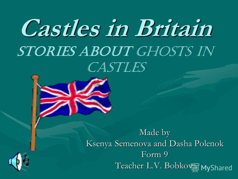 Castles in Britain Castles in Britain Stories about Ghosts in Castles Made by Ksenya Semenova and Dasha Polenok Form 9 Teacher L.V. Bobkova Teacher L.V. Bobkova