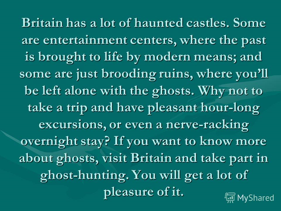 Britain has a lot of haunted castles. Some are entertainment centers, where the past is brought to life by modern means; and some are just brooding ruins, where youll be left alone with the ghosts. Why not to take a trip and have pleasant hour-long e